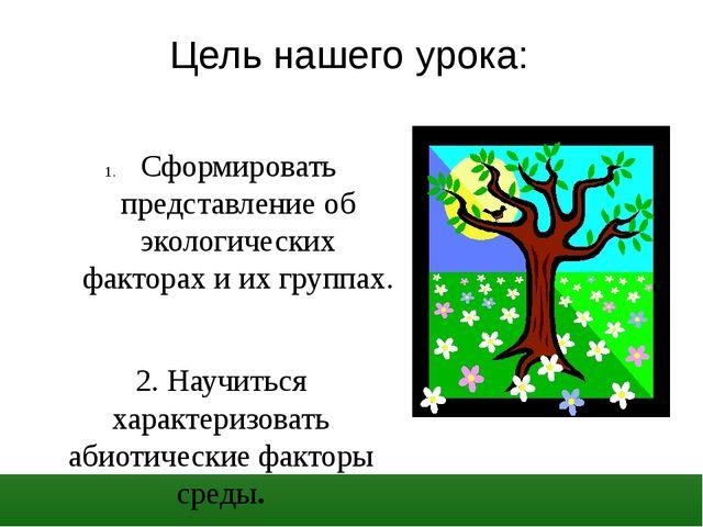 Цель нашего урока:  Сформировать представление об экологических факторах и...