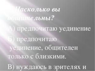 6. Насколько вы общительны? А) предпочитаю уединение Б) предпочитаю уединени