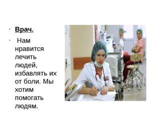 Врач. Врач.  Нам нравится лечить людей, избавлять их от боли. Мы хотим помо