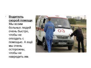 Водитель скорой помощи. Мы возим больных людей очень быстро, чтобы не опоздат