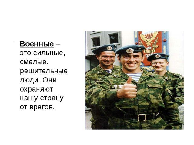 Военные – это сильные, смелые, решительные люди. Они охраняют нашу страну от...