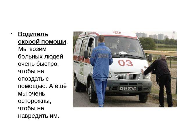 Водитель скорой помощи. Мы возим больных людей очень быстро, чтобы не опоздат...