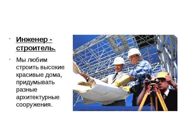 Инженер - строитель. Инженер - строитель. Мы любим строить высокие красивые...