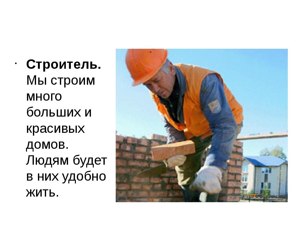 Строитель. Мы строим много больших и красивых домов. Людям будет в них удобно...