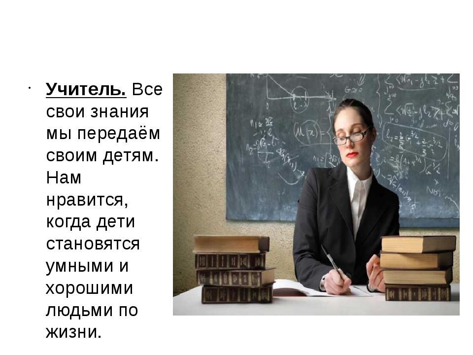 Учитель. Все свои знания мы передаём своим детям. Нам нравится, когда дети ст...
