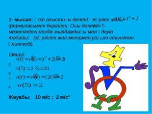 1- мысал: Қозғалыстағы дененің жүрген жолы формуласымен берілген. Осы дененің