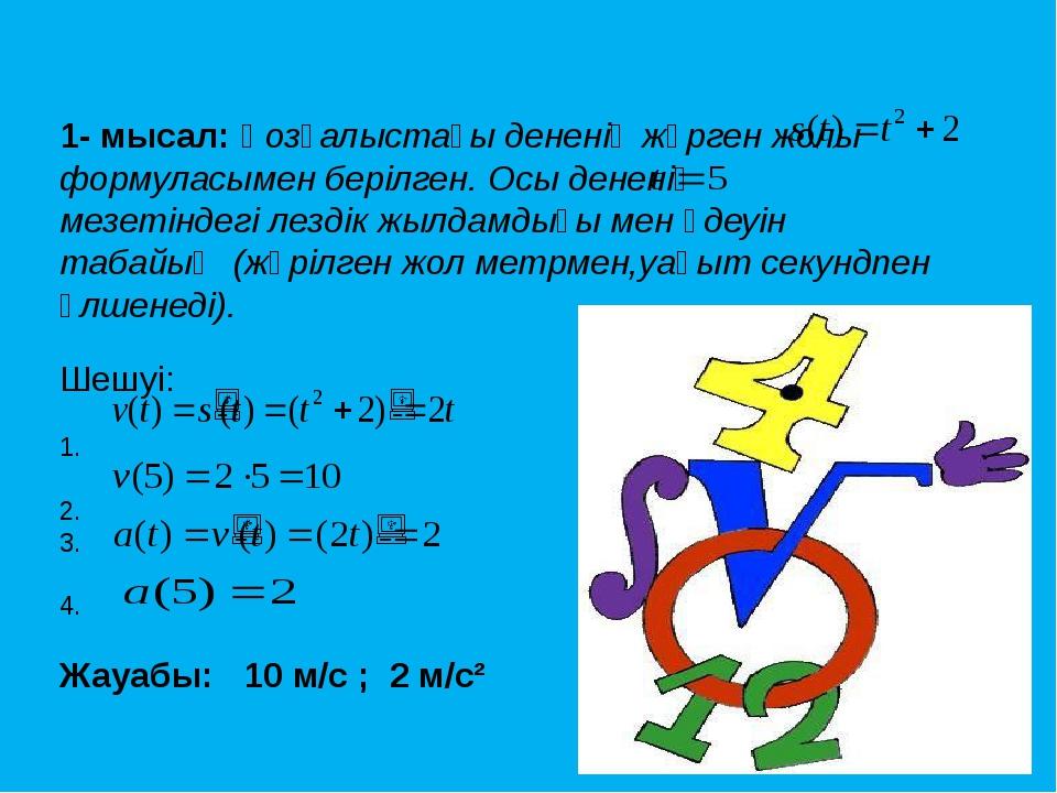 1- мысал: Қозғалыстағы дененің жүрген жолы формуласымен берілген. Осы дененің...