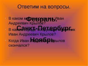 Ответим на вопросы. В каком месяце родился Иван Андреевич Крылов? В каком гор