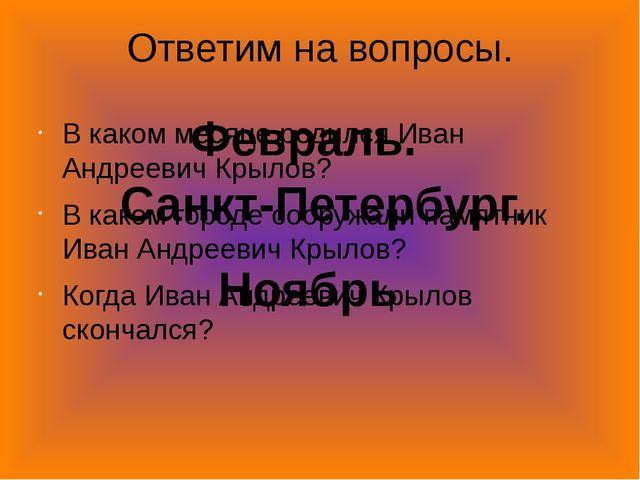 Ответим на вопросы. В каком месяце родился Иван Андреевич Крылов? В каком гор...