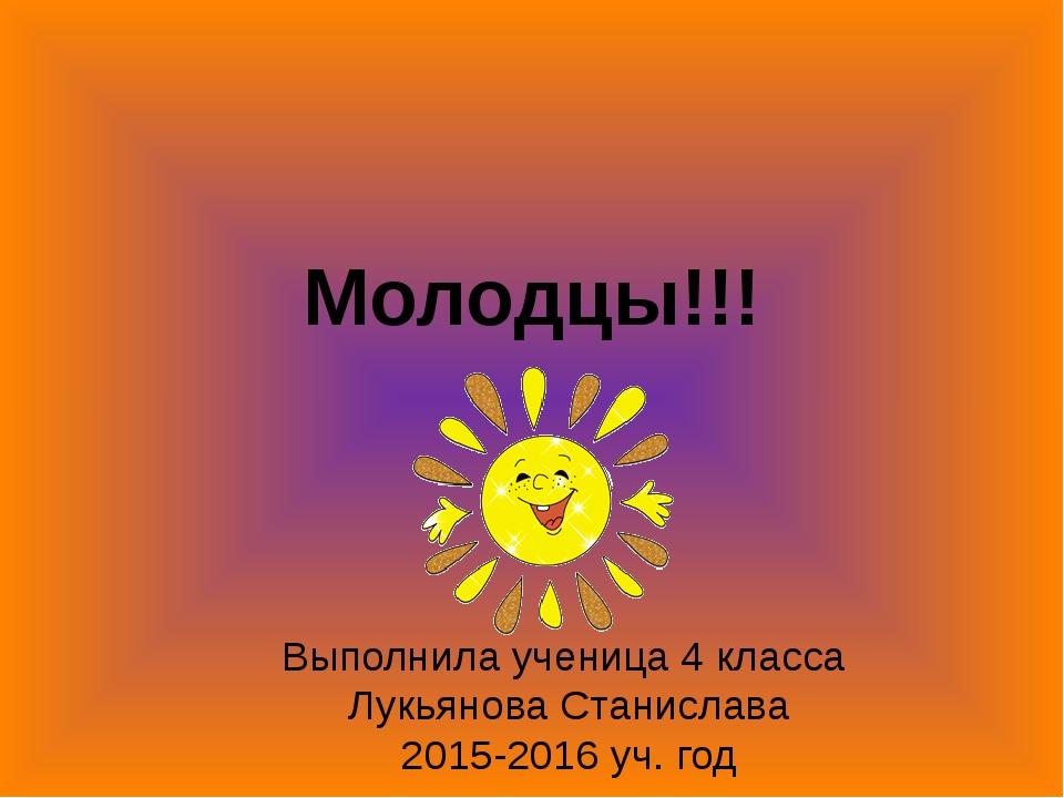 Молодцы!!! Выполнила ученица 4 класса Лукьянова Станислава 2015-2016 уч. год
