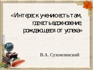 « Интерес к учению есть там, где есть вдохновение, рождающееся от успеха» В.А
