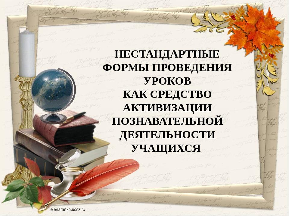 НЕСТАНДАРТНЫЕ ФОРМЫ ПРОВЕДЕНИЯ УРОКОВ КАК СРЕДСТВО АКТИВИЗАЦИИ ПОЗНАВАТЕЛЬНОЙ...