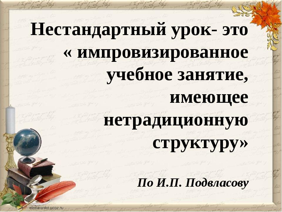 По И.П. Подвласову Нестандартный урок- это « импровизированное учебное заняти...