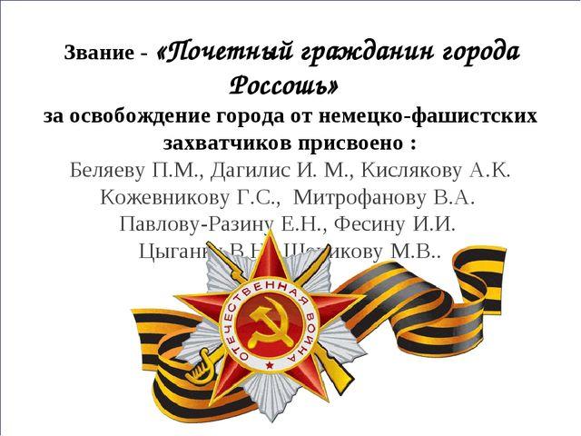 Звание - «Почетный гражданин города Россошь» за освобождение города от немец...