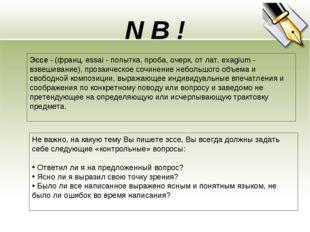 N B ! Эссе - (франц. essai - попытка, проба, очерк, от лат. exagium - взвешив
