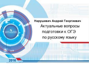 Нарушевич Андрей Георгиевич Актуальные вопросы подготовки к ОГЭ по русскому я