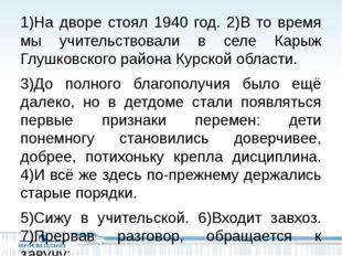 1)На дворе стоял 1940 год. 2)В то время мы учительствовали в селе Карыж Глуш