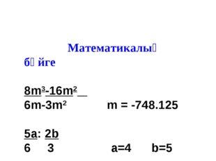 Математикалық бәйге 8m3-16m2 6m-3m2 m = -748.125 5a: 2b 6 3 a=4 b=5 27 * 2 6