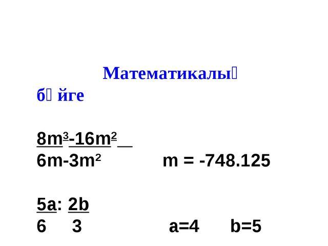 Математикалық бәйге 8m3-16m2 6m-3m2 m = -748.125 5a: 2b 6 3 a=4 b=5 27 * 2 6...