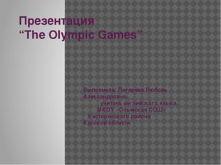 "Презентация ""The Olympic Games"" Выполнила: Пигарёва Любовь Александровна, учи"