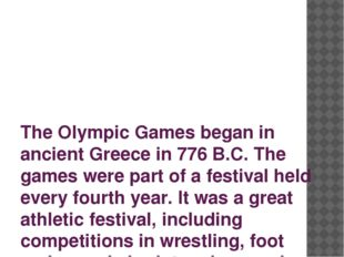 The Olympic Games began in ancient Greece in 776 B.C. The games were part of