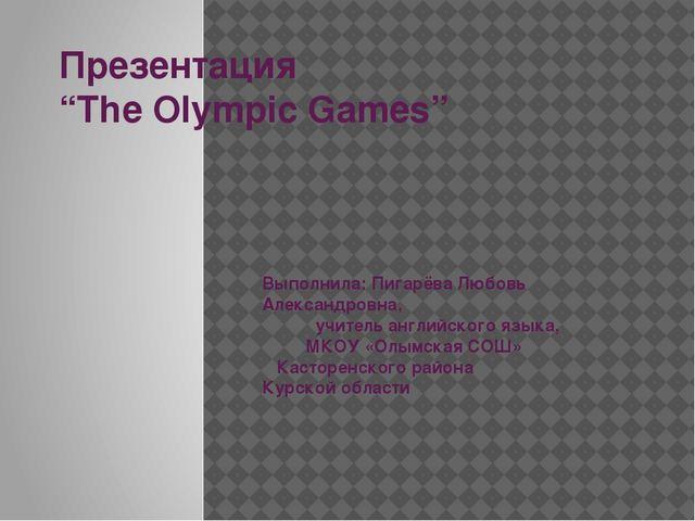 "Презентация ""The Olympic Games"" Выполнила: Пигарёва Любовь Александровна, учи..."