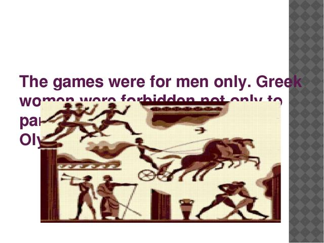 The games were for men only. Greek women were forbidden not only to particip...