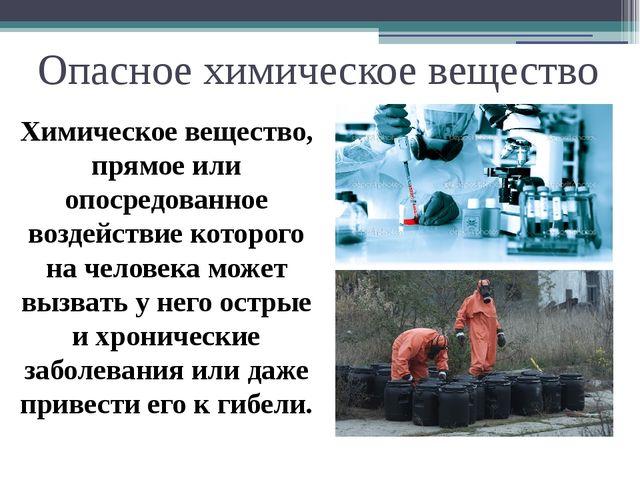 Опасное химическое вещество Химическое вещество, прямое или опосредованное во...