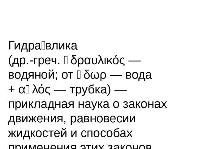 Гидра́влика (др.-греч.ὑδραυλικός— водяной; отὕδωρ— вода +αὐλός— трубк...