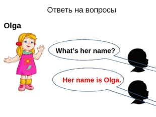 Ответь на вопросы Olga What's her name? Her name is Olga.