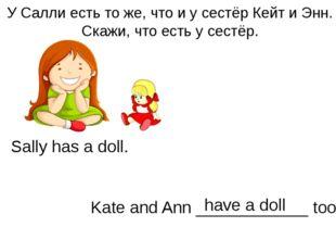 У Салли есть то же, что и у сестёр Кейт и Энн. Скажи, что есть у сестёр. Sall