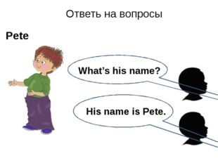 His name is Pete. Ответь на вопросы Pete What's his name?