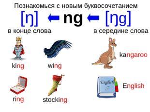 Познакомься с новым буквосочетанием ng [ŋ] в конце слова [ŋg] в середине слов