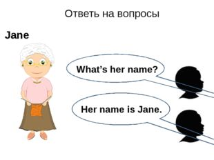 Her name is Jane. Ответь на вопросы Jane What's her name?