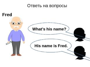 His name is Fred. Ответь на вопросы Fred What's his name?