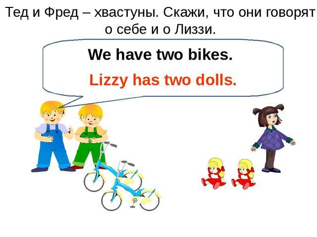 Тед и Фред – хвастуны. Скажи, что они говорят о себе и о Лиззи. We have two b...