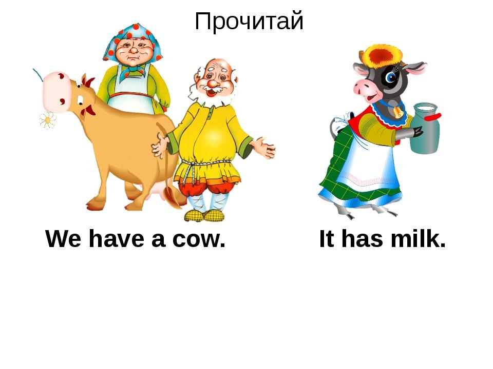 Прочитай We have a cow. It has milk.