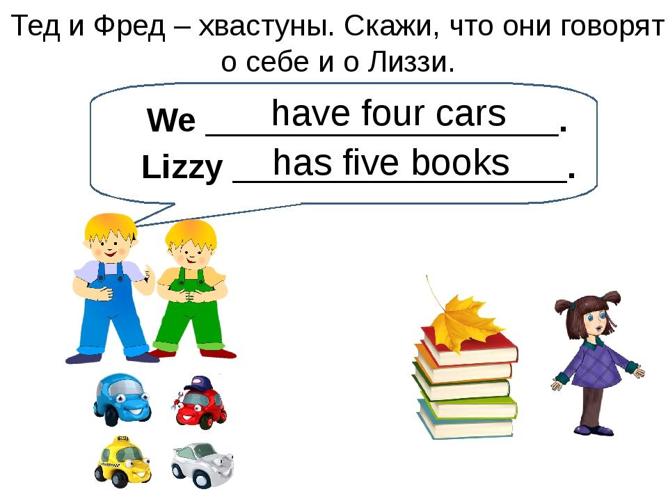 have four cars Тед и Фред – хвастуны. Скажи, что они говорят о себе и о Лиззи...
