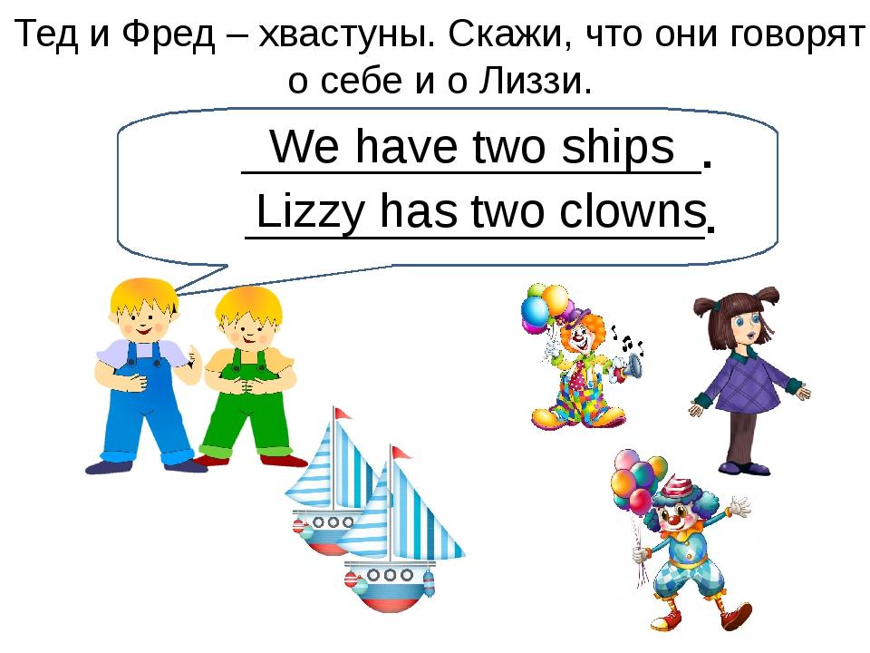 We have two ships Тед и Фред – хвастуны. Скажи, что они говорят о себе и о Ли...