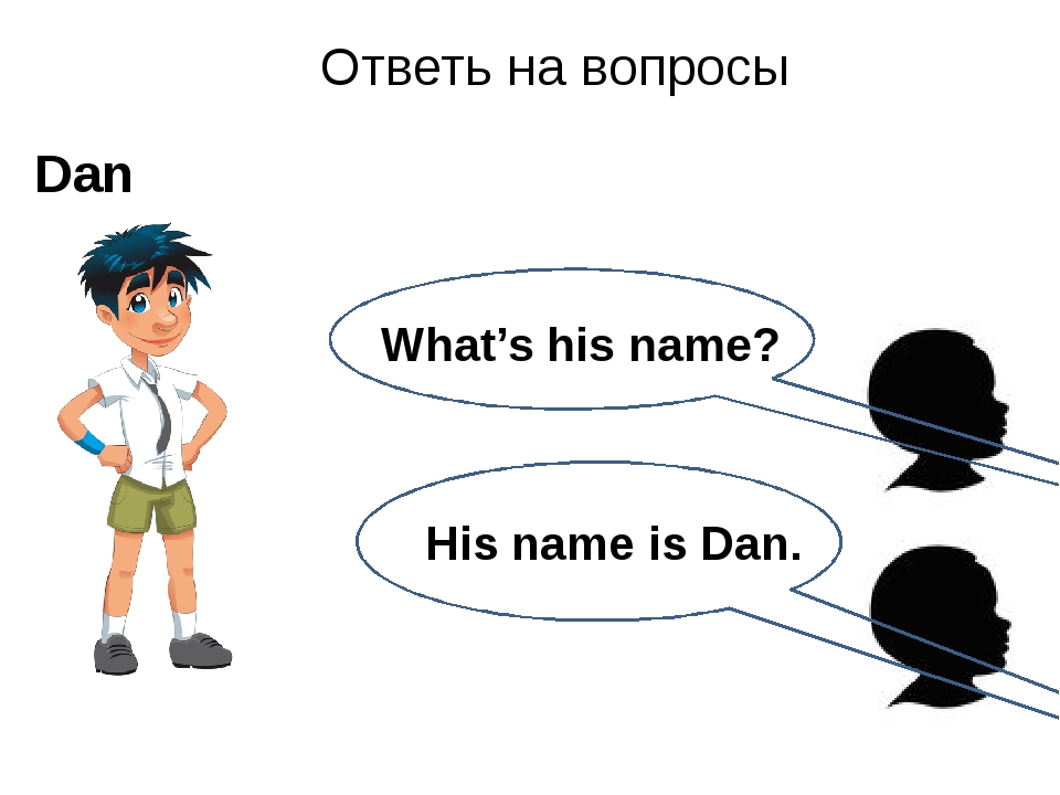 His name is Dan. Ответь на вопросы Dan What's his name?