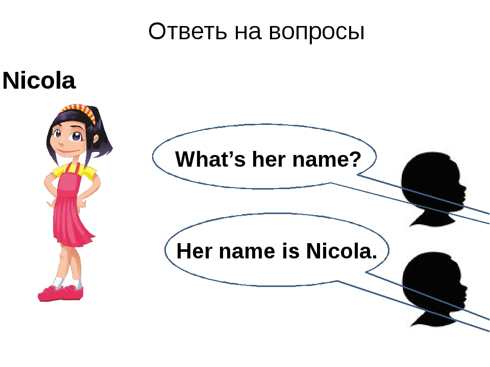 Her name is Nicola. Ответь на вопросы Nicola What's her name?