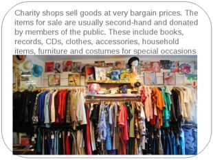Charity shops sell goods at very bargain prices. The items for sale are usual