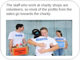 The staff who work at charity shops are volunteers, so most of the profits fr