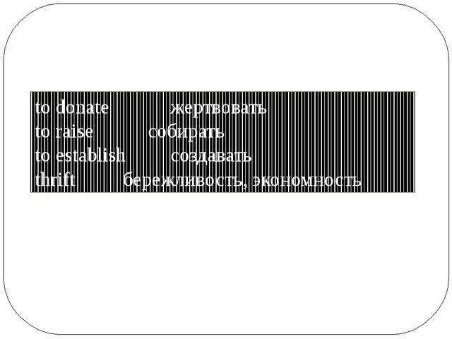 to donateжертвовать to raiseсобирать to establishсоздавать thrift б...