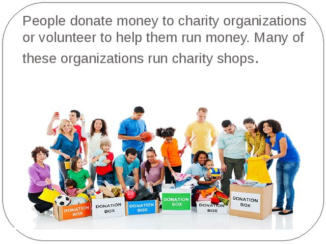 People donate money to charity organizations or volunteer to help them run mo...