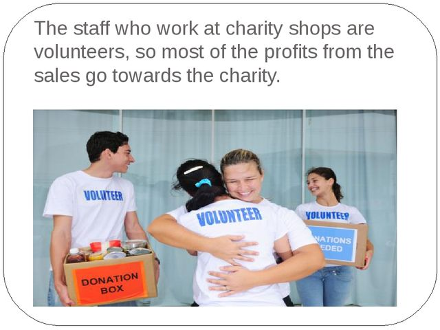 The staff who work at charity shops are volunteers, so most of the profits fr...