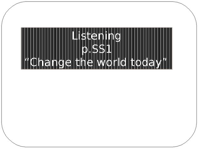 """Listening p.SS1 """"Change the world today"""""""