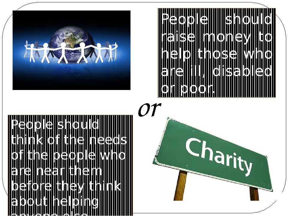 People should raise money to help those who are ill, disabled or poor. People...