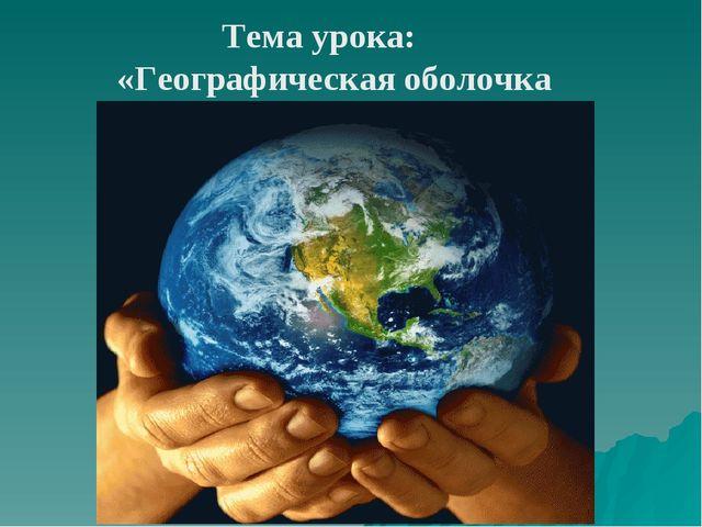 Тема урока: «Географическая оболочка Земли.»