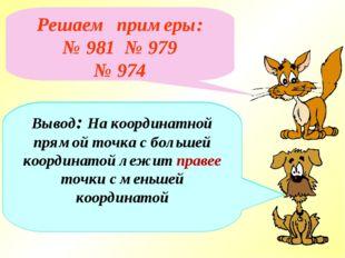 Решаем примеры: № 981 № 979 № 974 Вывод: На координатной прямой точка с больш